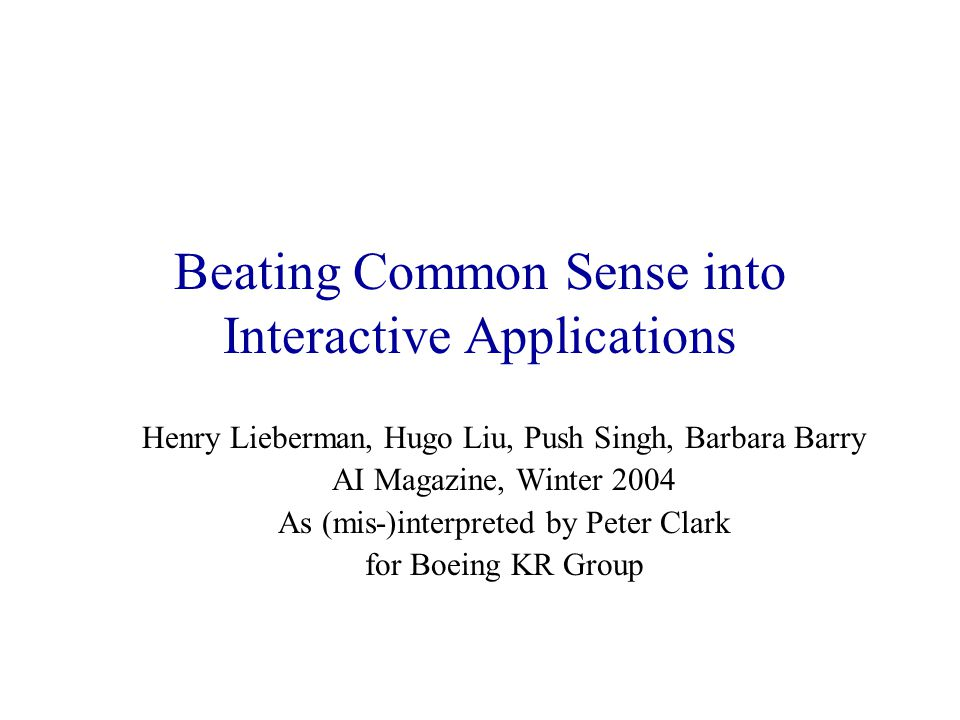 Beating Common Sense into Interactive Applications Henry Lieberman, Hugo Liu, Push Singh, Barbara Barry AI Magazine, Winter 2004 As (mis-)interpreted by Peter Clark for Boeing KR Group