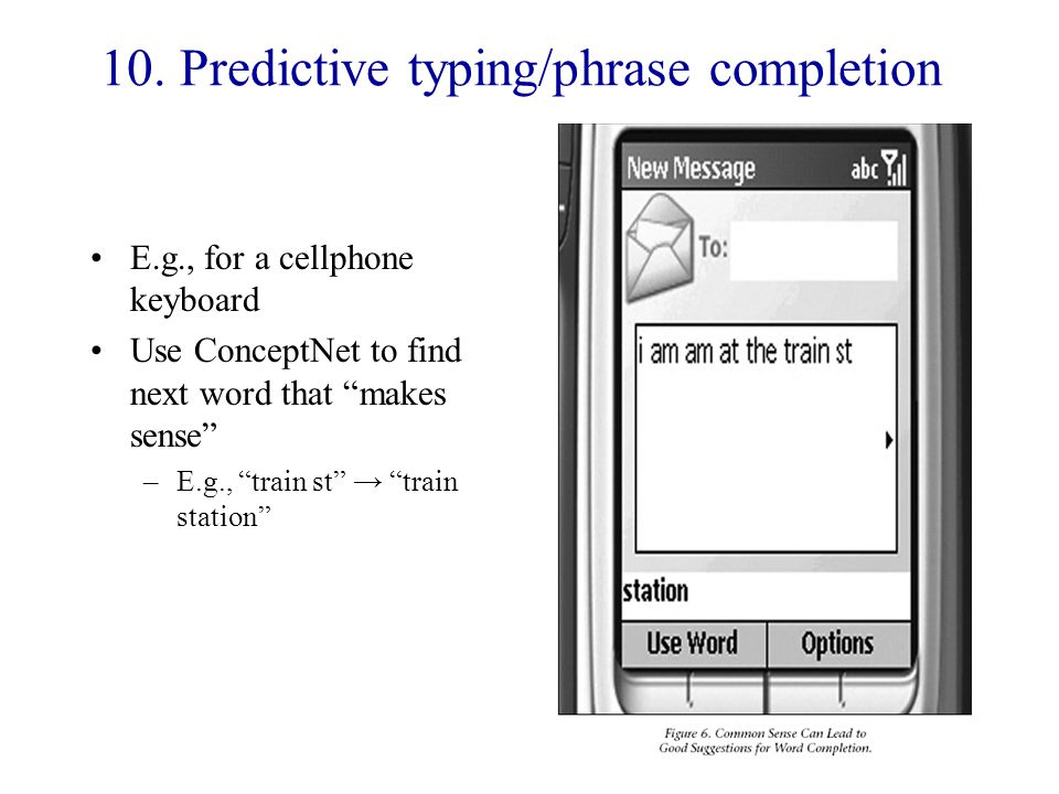 """10. Predictive typing/phrase completion E.g., for a cellphone keyboard Use ConceptNet to find next word that """"makes sense"""" –E.g., """"train st"""" → """"train"""