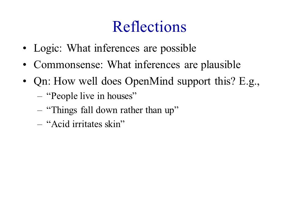 Reflections Logic: What inferences are possible Commonsense: What inferences are plausible Qn: How well does OpenMind support this.