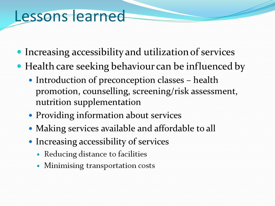 Lessons learned Increasing accessibility and utilization of services Health care seeking behaviour can be influenced by Introduction of preconception