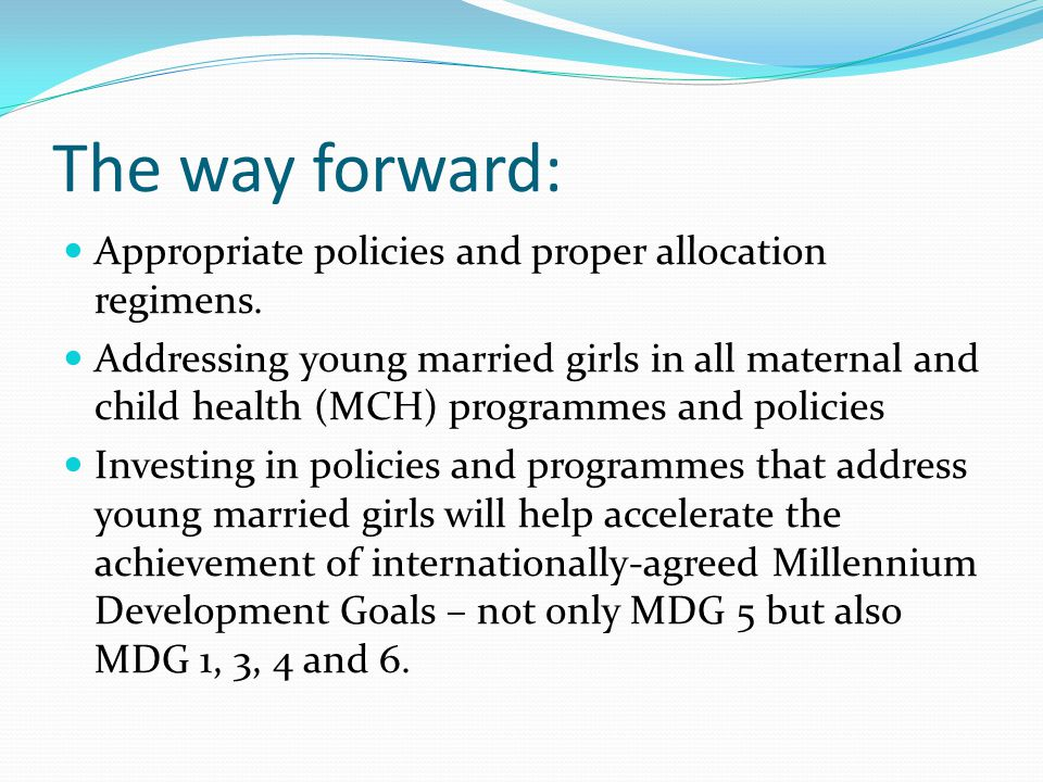 The way forward: Appropriate policies and proper allocation regimens. Addressing young married girls in all maternal and child health (MCH) programmes