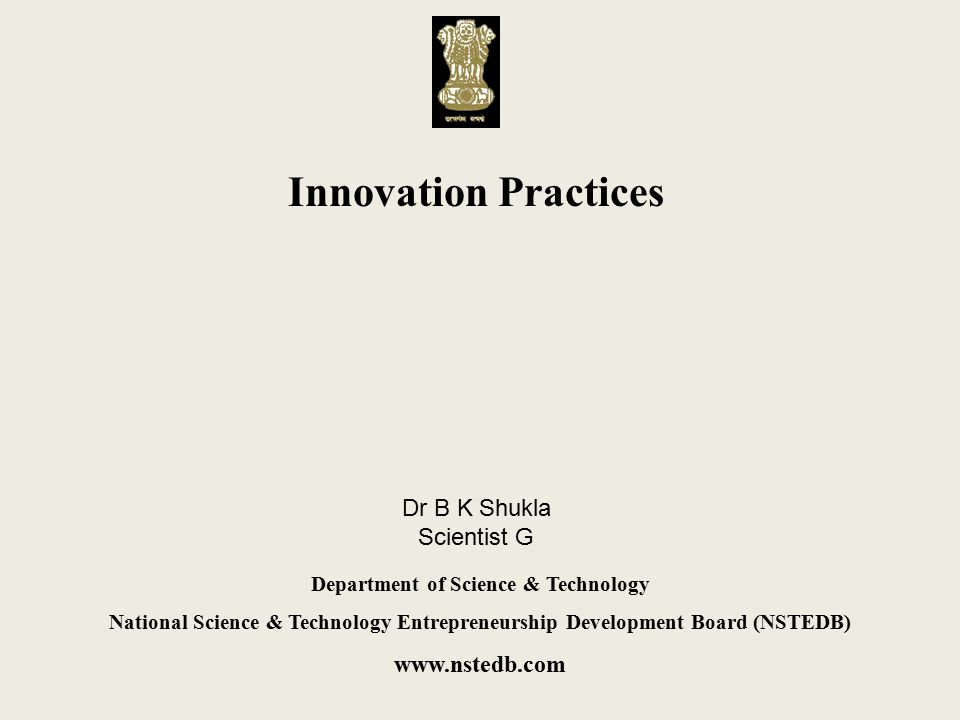 Innovation Practices Department of Science & Technology National Science & Technology Entrepreneurship Development Board (NSTEDB) www.nstedb.com Dr B K Shukla Scientist G