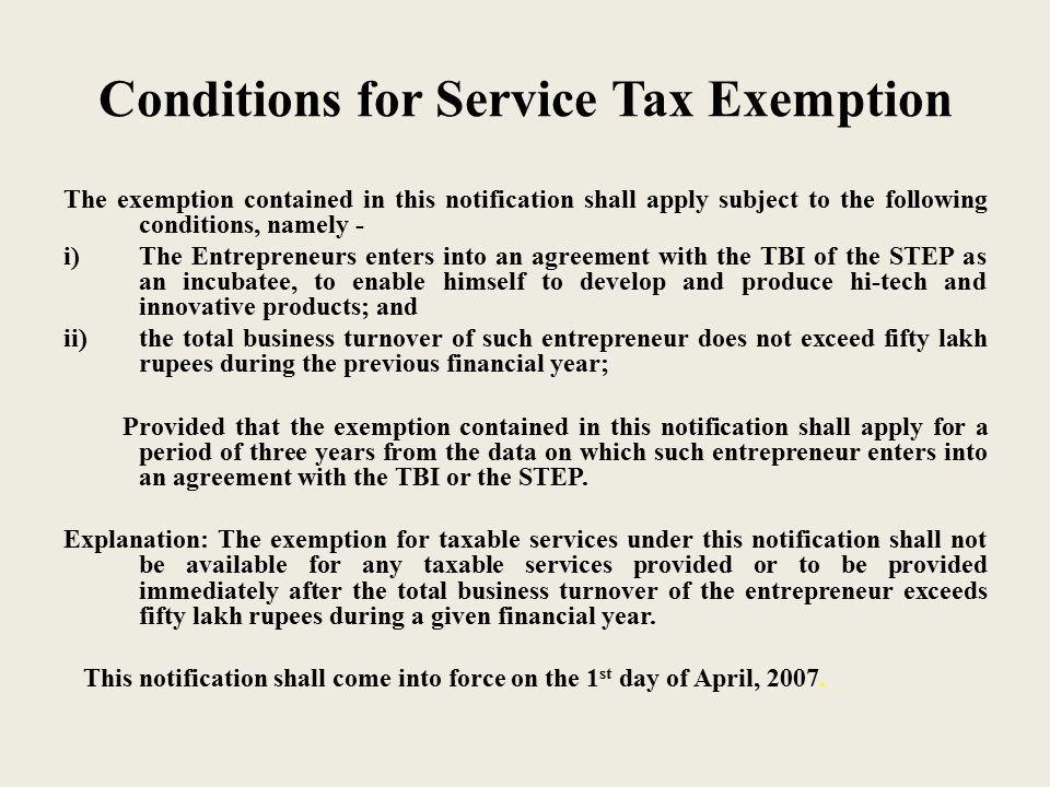 Conditions for Service Tax Exemption The exemption contained in this notification shall apply subject to the following conditions, namely - i)The Entrepreneurs enters into an agreement with the TBI of the STEP as an incubatee, to enable himself to develop and produce hi-tech and innovative products; and ii)the total business turnover of such entrepreneur does not exceed fifty lakh rupees during the previous financial year; Provided that the exemption contained in this notification shall apply for a period of three years from the data on which such entrepreneur enters into an agreement with the TBI or the STEP.