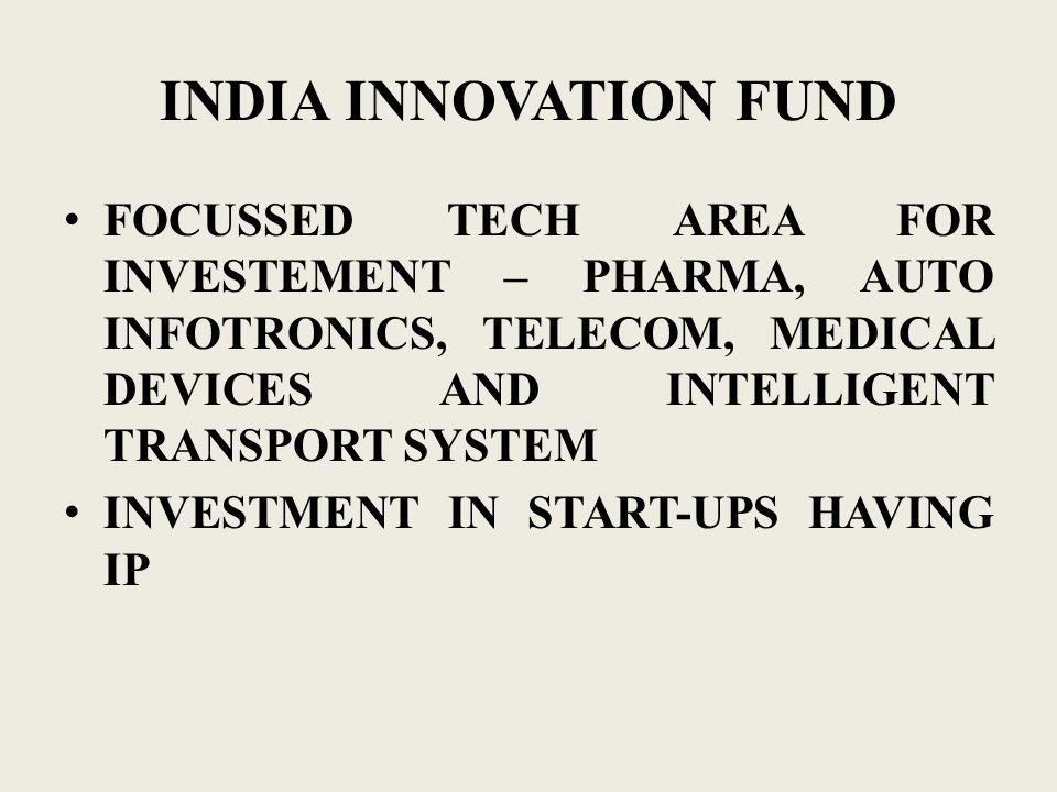 INDIA INNOVATION FUND FOCUSSED TECH AREA FOR INVESTEMENT – PHARMA, AUTO INFOTRONICS, TELECOM, MEDICAL DEVICES AND INTELLIGENT TRANSPORT SYSTEM INVESTMENT IN START-UPS HAVING IP