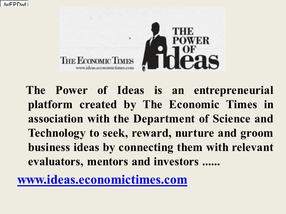 The Power of Ideas is an entrepreneurial platform created by The Economic Times in association with the Department of Science and Technology to seek, reward, nurture and groom business ideas by connecting them with relevant evaluators, mentors and investors......