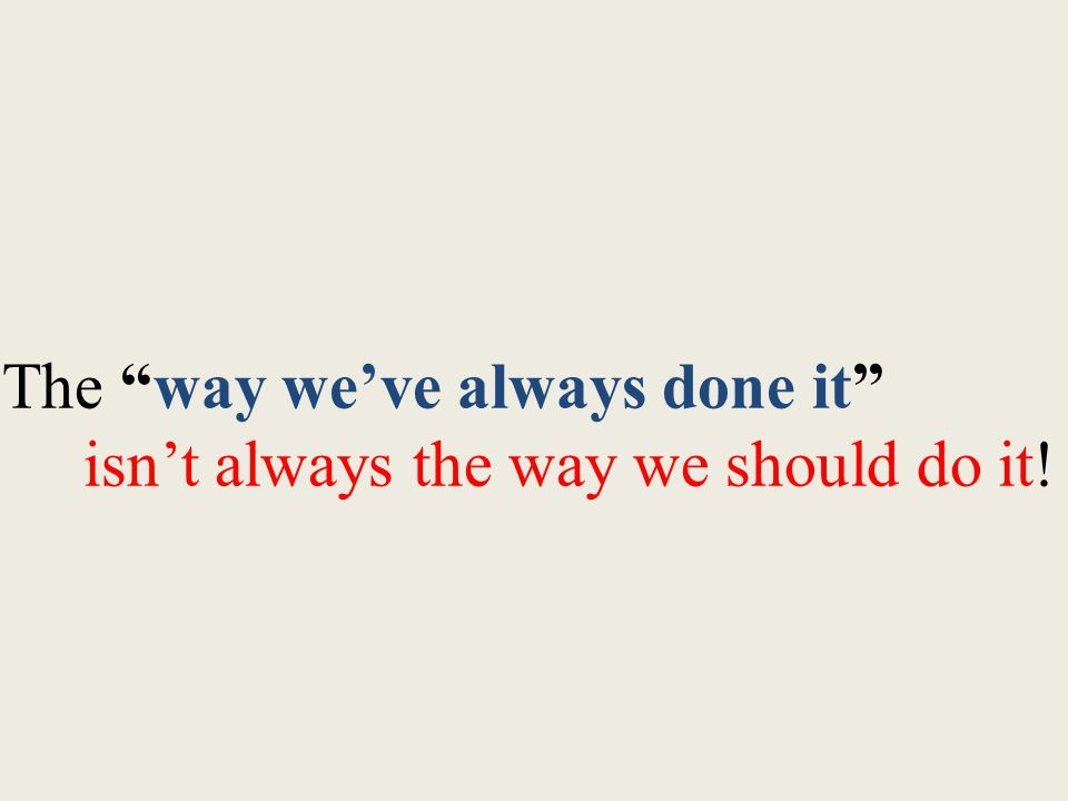 The way we've always done it isn't always the way we should do it!