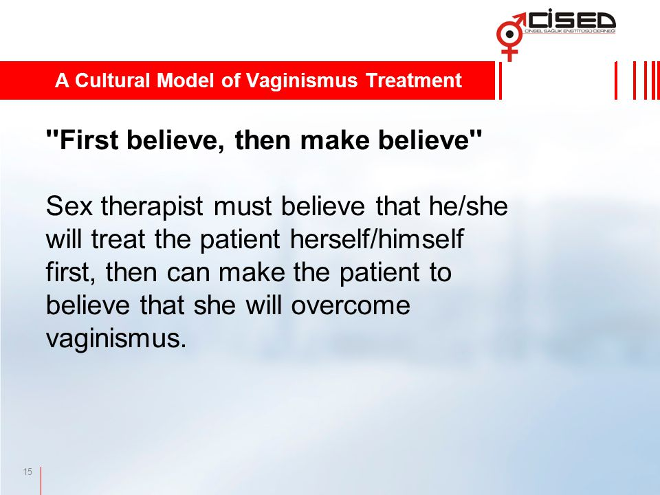 15 First believe, then make believe Sex therapist must believe that he/she will treat the patient herself/himself first, then can make the patient to believe that she will overcome vaginismus.