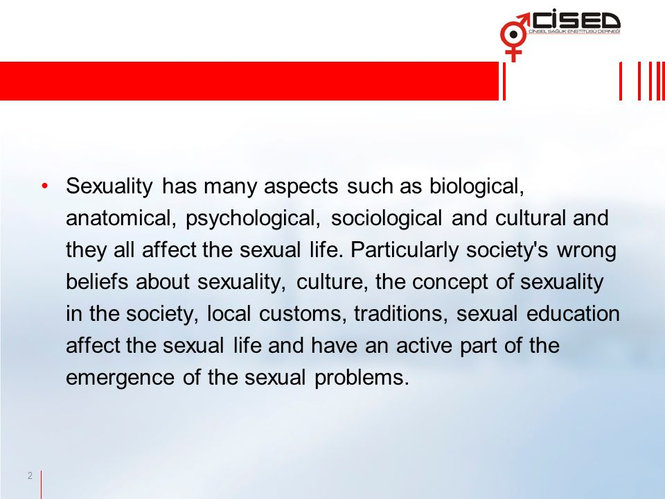 2 Sexuality has many aspects such as biological, anatomical, psychological, sociological and cultural and they all affect the sexual life.
