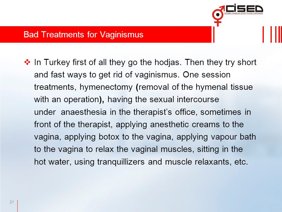 21  In Turkey first of all they go the hodjas. Then they try short and fast ways to get rid of vaginismus. One session treatments, hymenectomy (remov