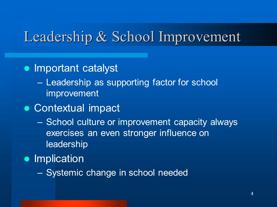 4 Leadership & School Improvement Important catalyst –Leadership as supporting factor for school improvement Contextual impact –School culture or improvement capacity always exercises an even stronger influence on leadership Implication –Systemic change in school needed