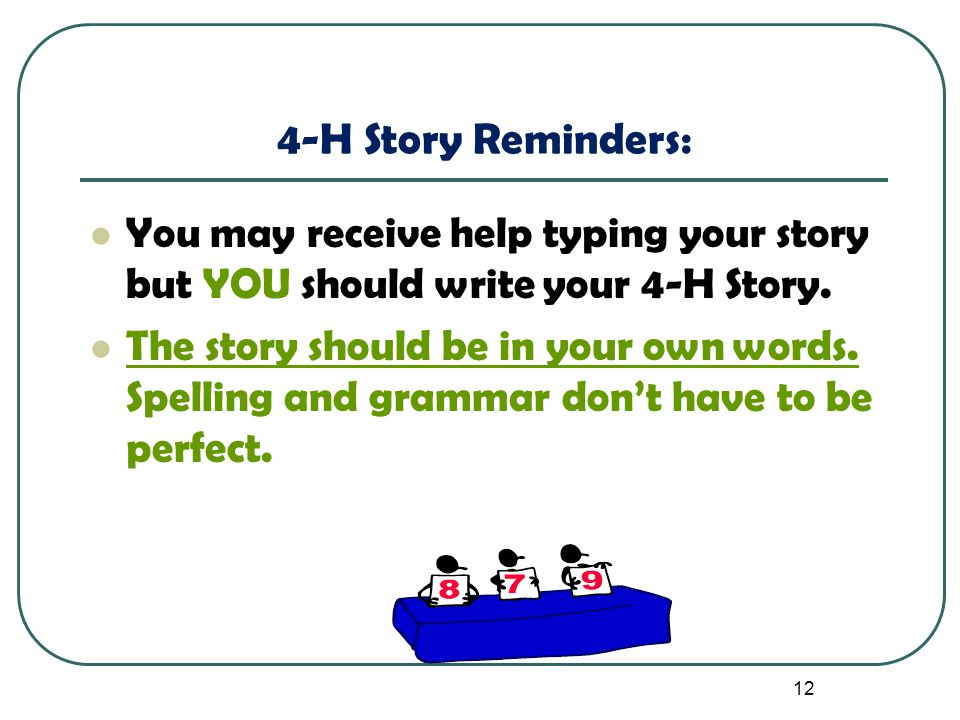 12 4-H Story Reminders: You may receive help typing your story but YOU should write your 4-H Story. The story should be in your own words. Spelling an