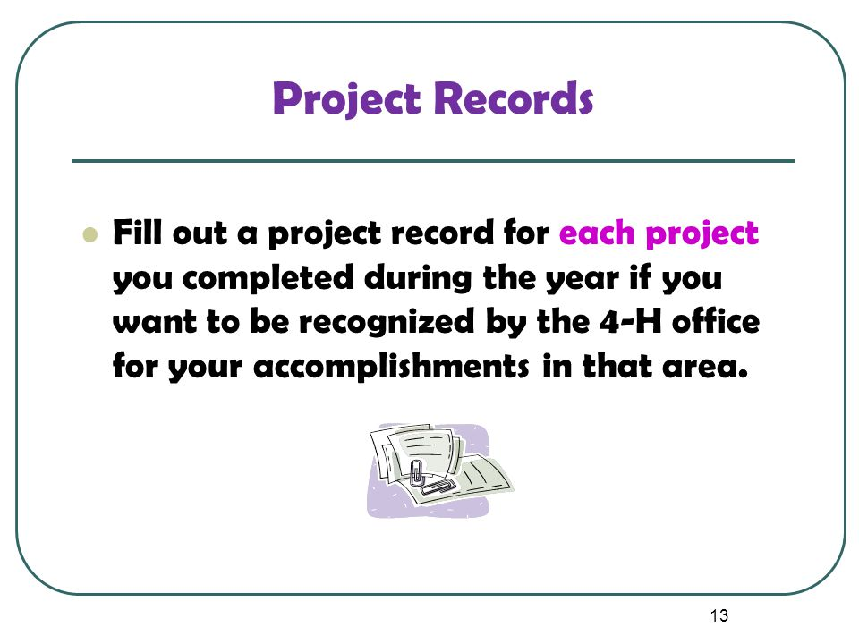 13 Project Records Fill out a project record for each project you completed during the year if you want to be recognized by the 4-H office for your ac