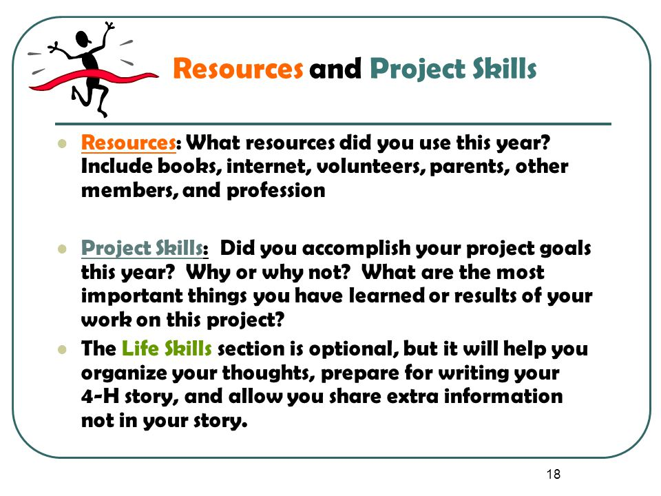 18 Resources and Project Skills Resources: What resources did you use this year? Include books, internet, volunteers, parents, other members, and prof