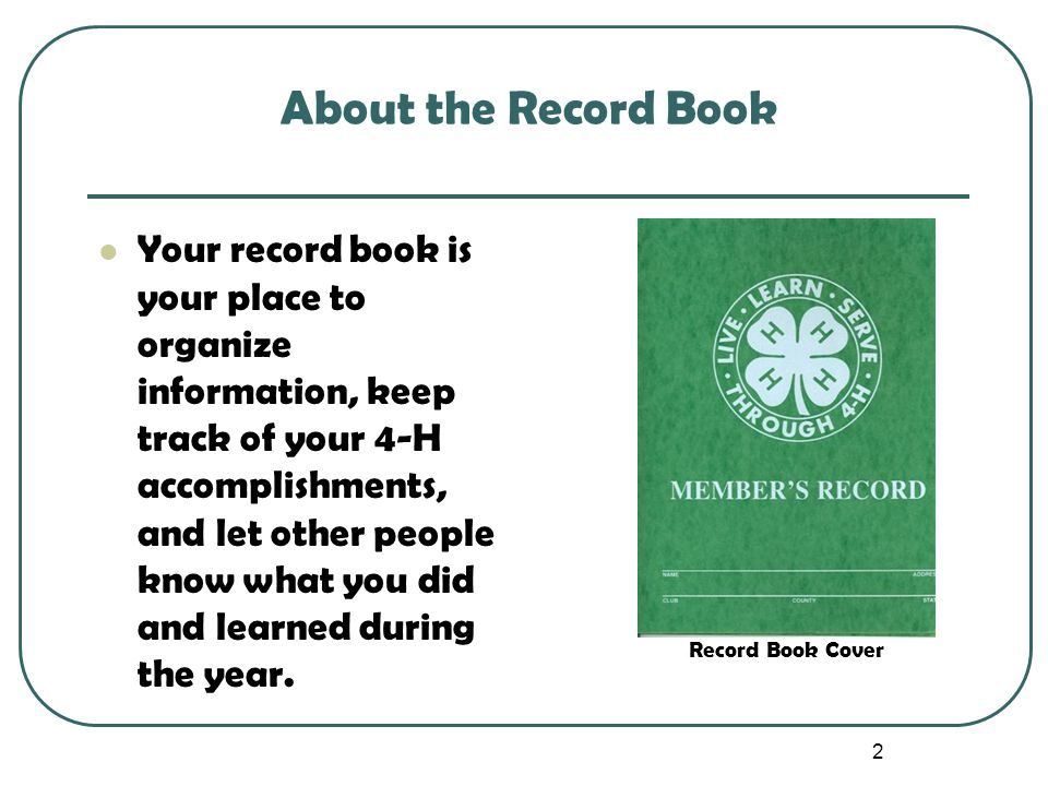 2 About the Record Book Your record book is your place to organize information, keep track of your 4-H accomplishments, and let other people know what