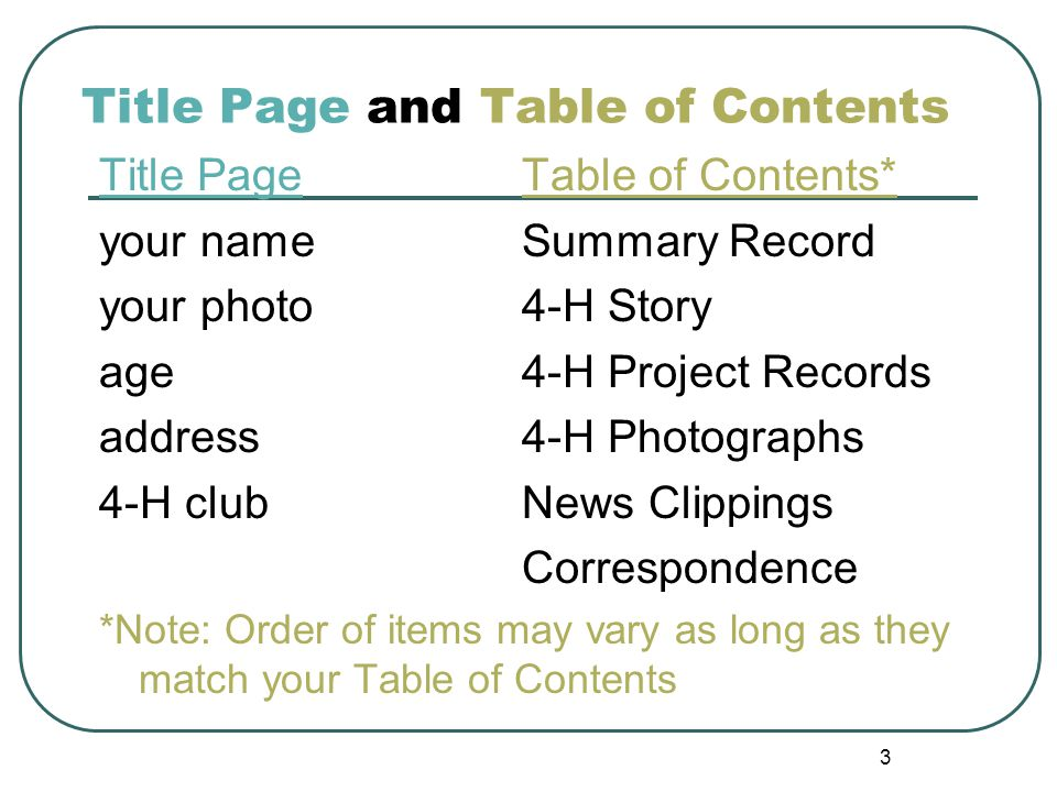 3 Title Page and Table of Contents Title PageTable of Contents* your nameSummary Record your photo4-H Story age4-H Project Records address4-H Photogra