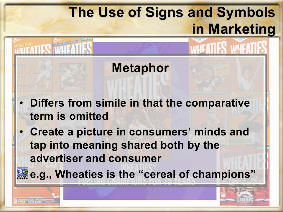 The Use of Signs and Symbols in Marketing Metaphor Differs from simile in that the comparative term is omitted Create a picture in consumers' minds and tap into meaning shared both by the advertiser and consumer e.g., Wheaties is the cereal of champions