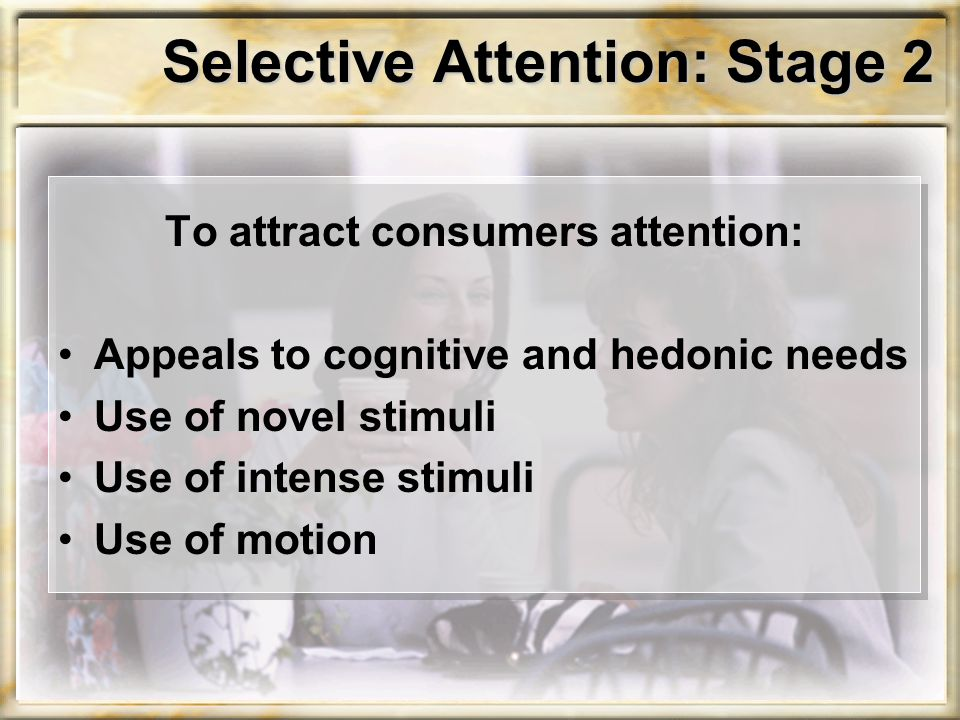 Selective Attention: Stage 2 To attract consumers attention: Appeals to cognitive and hedonic needs Use of novel stimuli Use of intense stimuli Use of motion