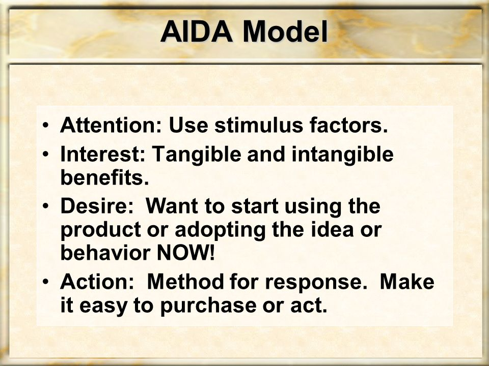 AIDA Model Attention: Use stimulus factors. Interest: Tangible and intangible benefits.
