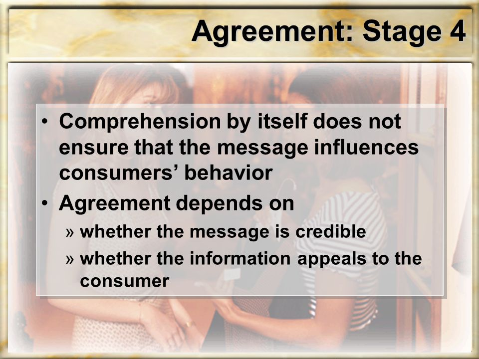 Agreement: Stage 4 Comprehension by itself does not ensure that the message influences consumers' behavior Agreement depends on »whether the message is credible »whether the information appeals to the consumer