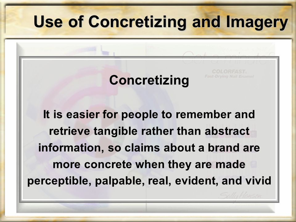 Use of Concretizing and Imagery Concretizing It is easier for people to remember and retrieve tangible rather than abstract information, so claims about a brand are more concrete when they are made perceptible, palpable, real, evident, and vivid