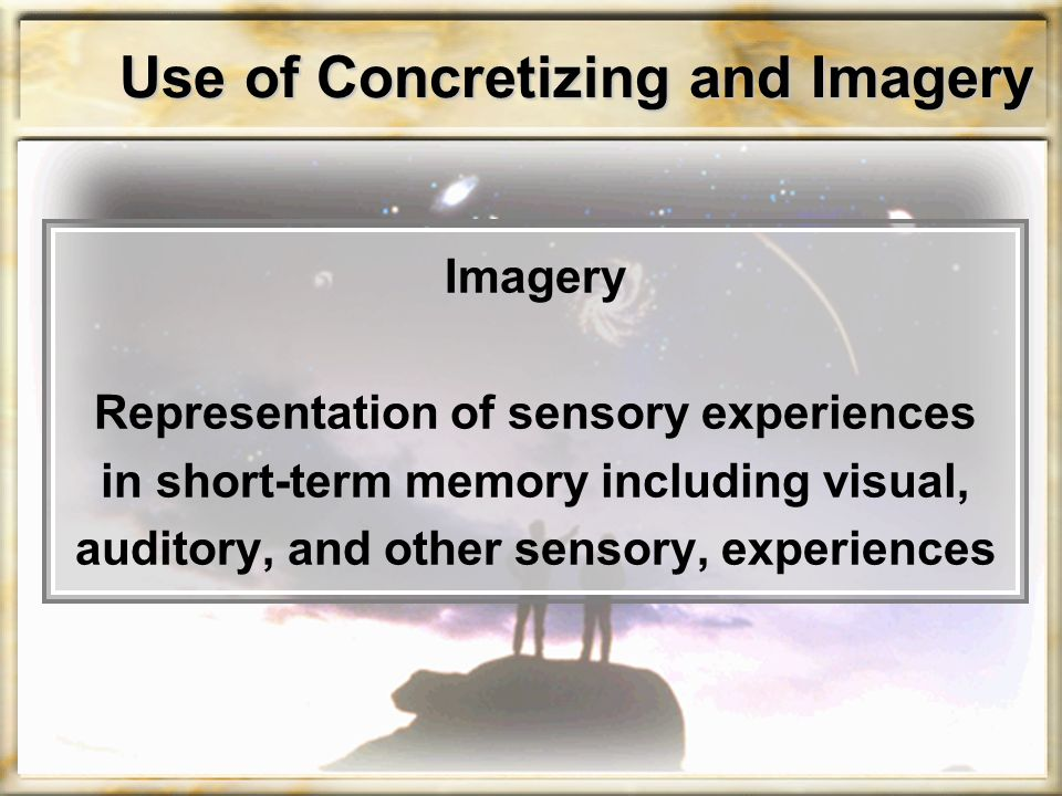 Use of Concretizing and Imagery Imagery Representation of sensory experiences in short-term memory including visual, auditory, and other sensory, expe