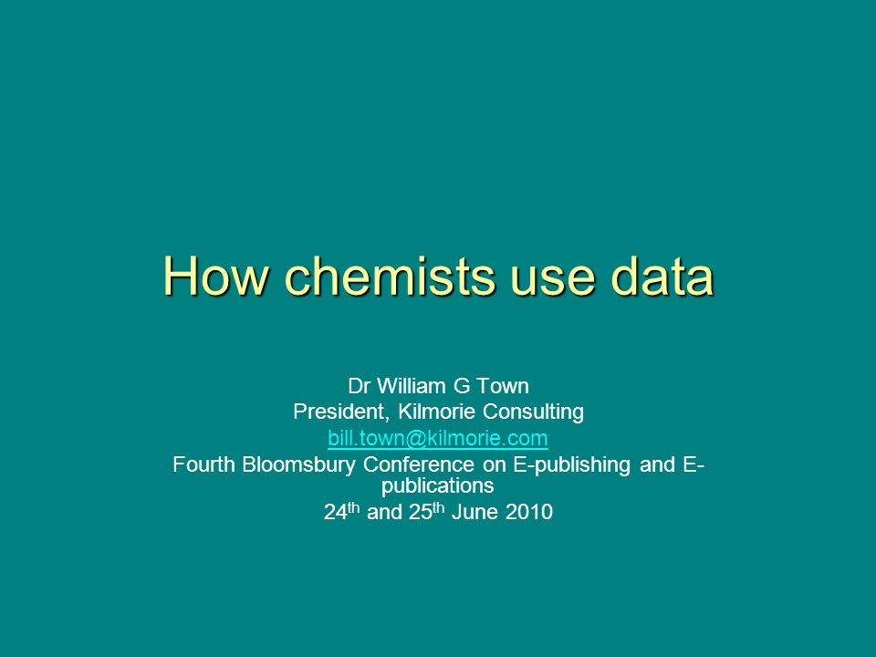 How chemists use data Dr William G Town President, Kilmorie Consulting bill.town@kilmorie.com Fourth Bloomsbury Conference on E-publishing and E- publications 24 th and 25 th June 2010