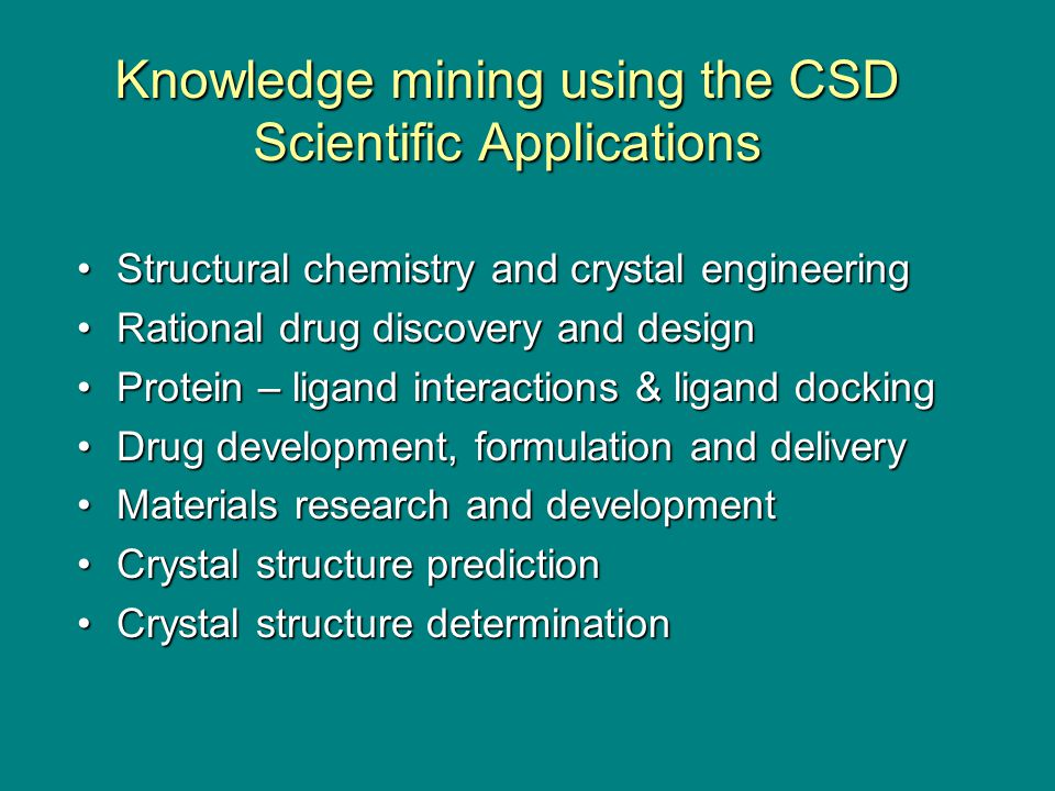 Knowledge mining using the CSD Scientific Applications Structural chemistry and crystal engineeringStructural chemistry and crystal engineering Rational drug discovery and designRational drug discovery and design Protein – ligand interactions & ligand dockingProtein – ligand interactions & ligand docking Drug development, formulation and deliveryDrug development, formulation and delivery Materials research and developmentMaterials research and development Crystal structure predictionCrystal structure prediction Crystal structure determinationCrystal structure determination