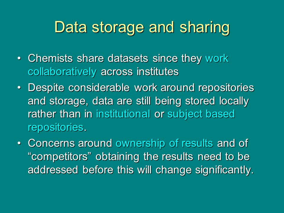 Data storage and sharing Chemists share datasets since they work collaboratively across institutesChemists share datasets since they work collaboratively across institutes Despite considerable work around repositories and storage, data are still being stored locally rather than in institutional or subject based repositories.Despite considerable work around repositories and storage, data are still being stored locally rather than in institutional or subject based repositories.