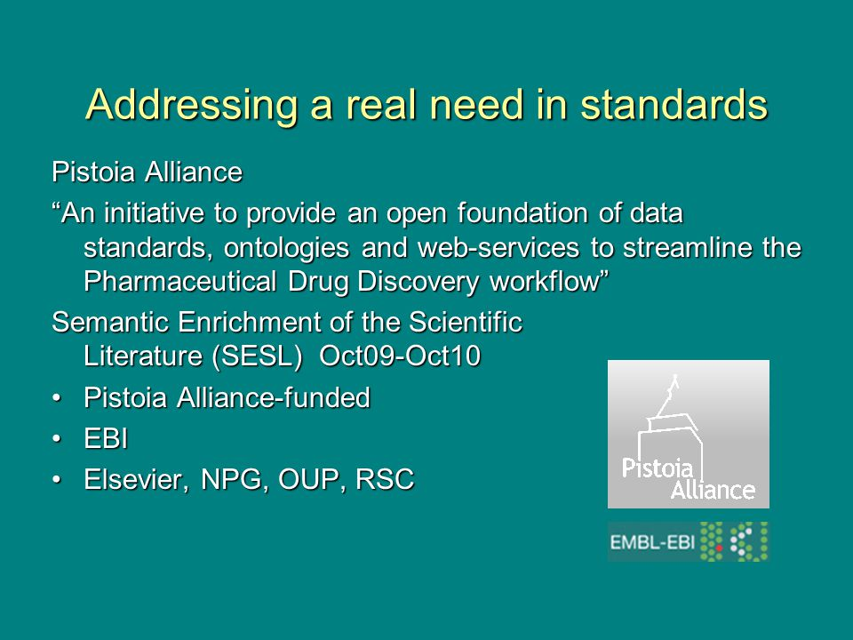 Addressing a real need in standards Pistoia Alliance An initiative to provide an open foundation of data standards, ontologies and web-services to streamline the Pharmaceutical Drug Discovery workflow Semantic Enrichment of the Scientific Literature (SESL) Oct09-Oct10 Pistoia Alliance-fundedPistoia Alliance-funded EBIEBI Elsevier, NPG, OUP, RSCElsevier, NPG, OUP, RSC