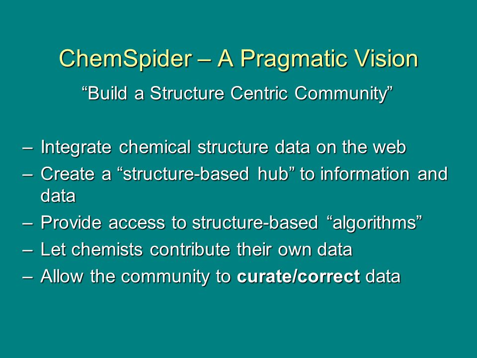 ChemSpider – A Pragmatic Vision Build a Structure Centric Community –Integrate chemical structure data on the web –Create a structure-based hub to information and data –Provide access to structure-based algorithms –Let chemists contribute their own data –Allow the community to curate/correct data