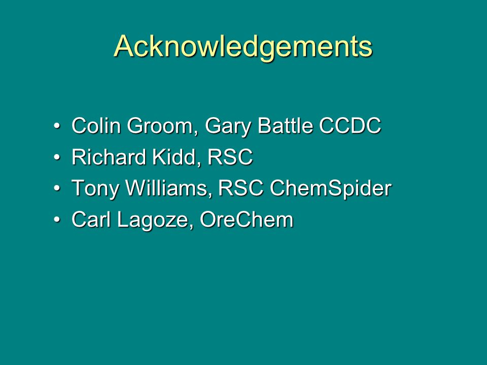 Acknowledgements Colin Groom, Gary Battle CCDCColin Groom, Gary Battle CCDC Richard Kidd, RSCRichard Kidd, RSC Tony Williams, RSC ChemSpiderTony Williams, RSC ChemSpider Carl Lagoze, OreChemCarl Lagoze, OreChem