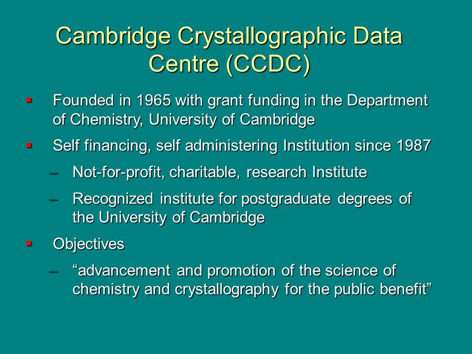 Cambridge Crystallographic Data Centre (CCDC)  Founded in 1965 with grant funding in the Department of Chemistry, University of Cambridge  Self financing, self administering Institution since 1987 –Not-for-profit, charitable, research Institute –Recognized institute for postgraduate degrees of the University of Cambridge  Objectives – advancement and promotion of the science of chemistry and crystallography for the public benefit