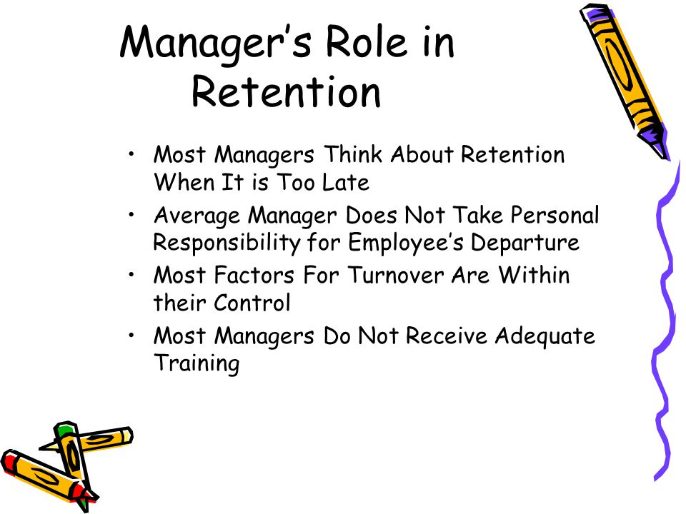 Manager's Role in Retention Most Managers Think About Retention When It is Too Late Average Manager Does Not Take Personal Responsibility for Employee's Departure Most Factors For Turnover Are Within their Control Most Managers Do Not Receive Adequate Training