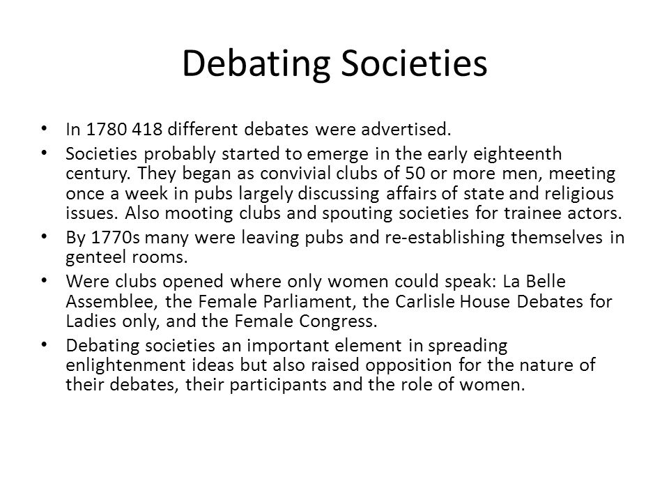 Debating Societies In 1780 418 different debates were advertised. Societies probably started to emerge in the early eighteenth century. They began as