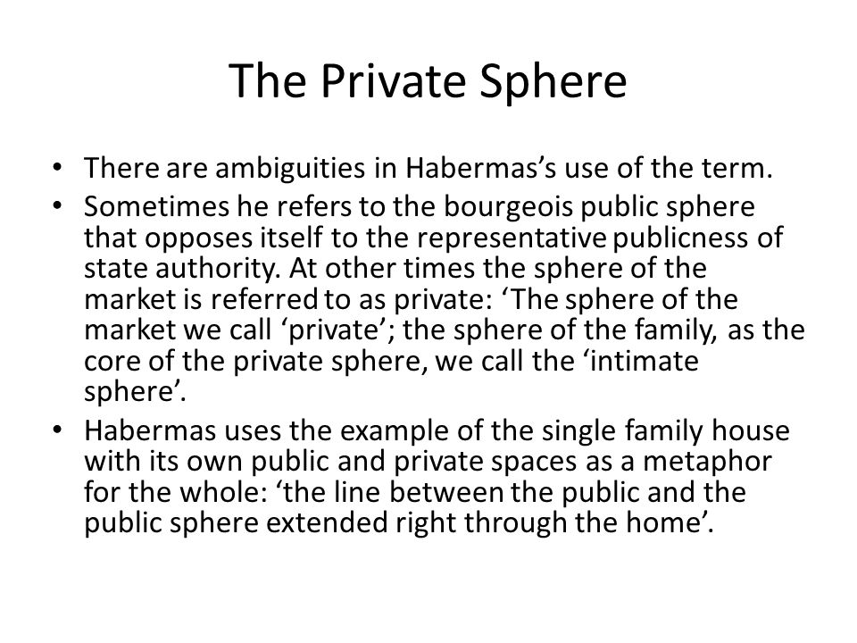 The Private Sphere There are ambiguities in Habermas's use of the term. Sometimes he refers to the bourgeois public sphere that opposes itself to the