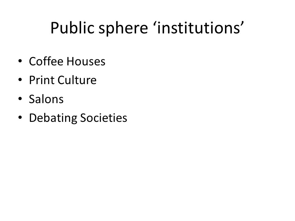 Public sphere 'institutions' Coffee Houses Print Culture Salons Debating Societies