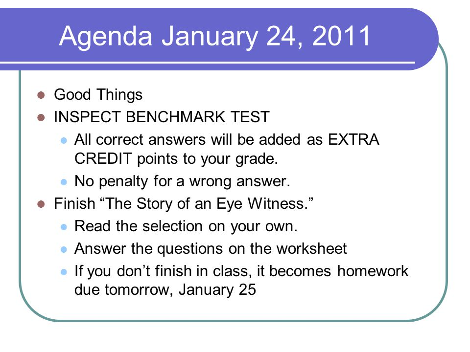 Agenda January 24, 2011 Good Things INSPECT BENCHMARK TEST All correct answers will be added as EXTRA CREDIT points to your grade.