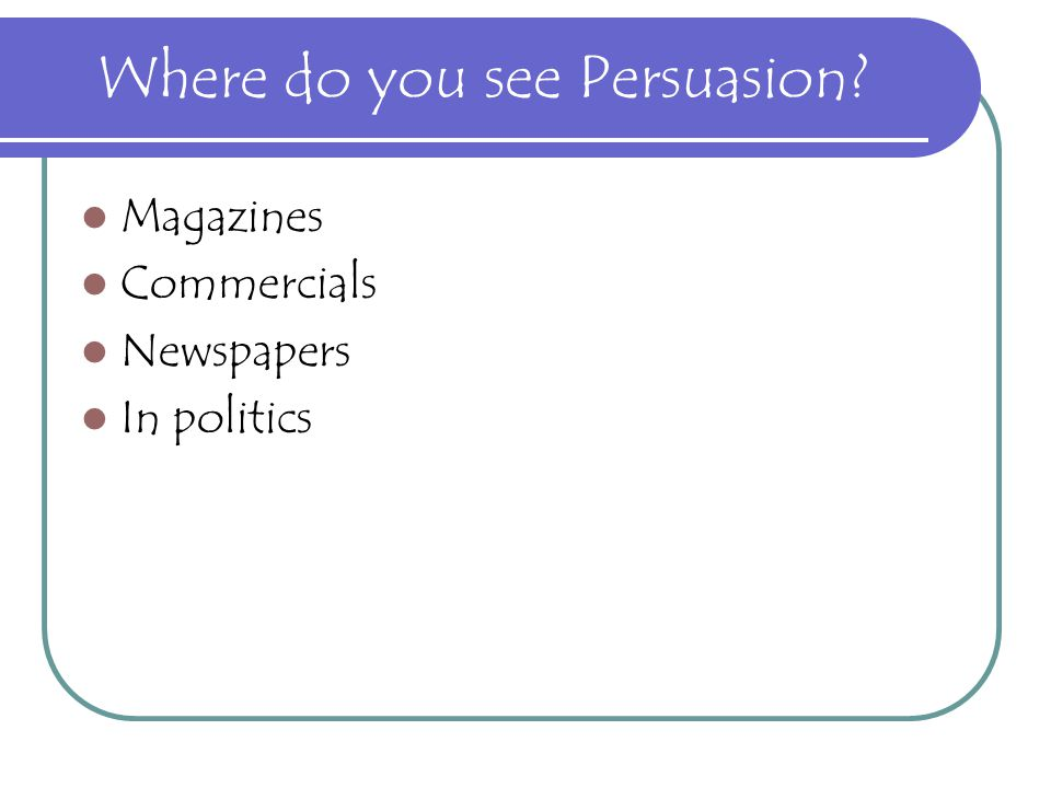 Where do you see Persuasion? Magazines Commercials Newspapers In politics