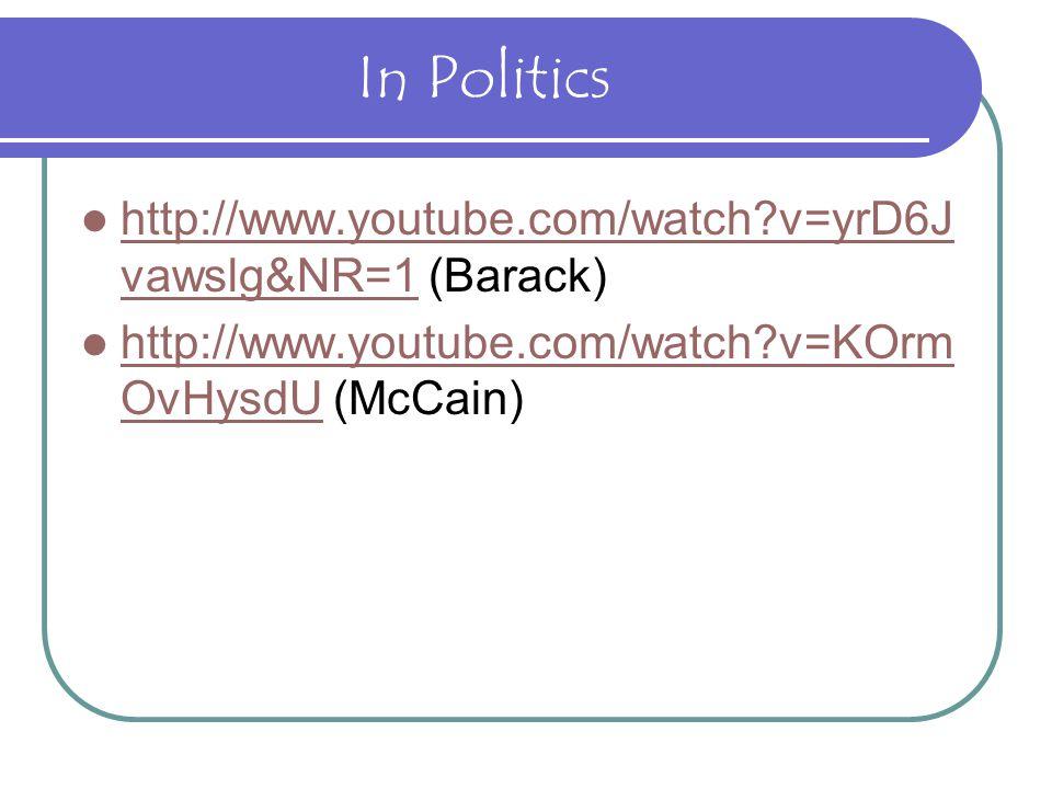 In Politics http://www.youtube.com/watch?v=yrD6J vawslg&NR=1 (Barack) http://www.youtube.com/watch?v=yrD6J vawslg&NR=1 http://www.youtube.com/watch?v=KOrm OvHysdU (McCain) http://www.youtube.com/watch?v=KOrm OvHysdU