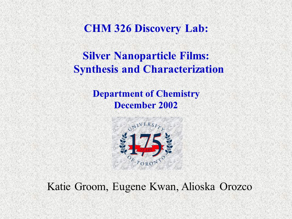 CHM 326 Discovery Lab: Silver Nanoparticle Films: Synthesis and Characterization Department of Chemistry December 2002 Katie Groom, Eugene Kwan, Alioska Orozco