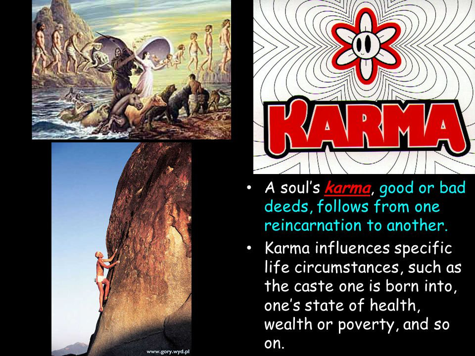 Karma A soul's karma, good or bad deeds, follows from one reincarnation to another. Karma influences specific life circumstances, such as the caste on