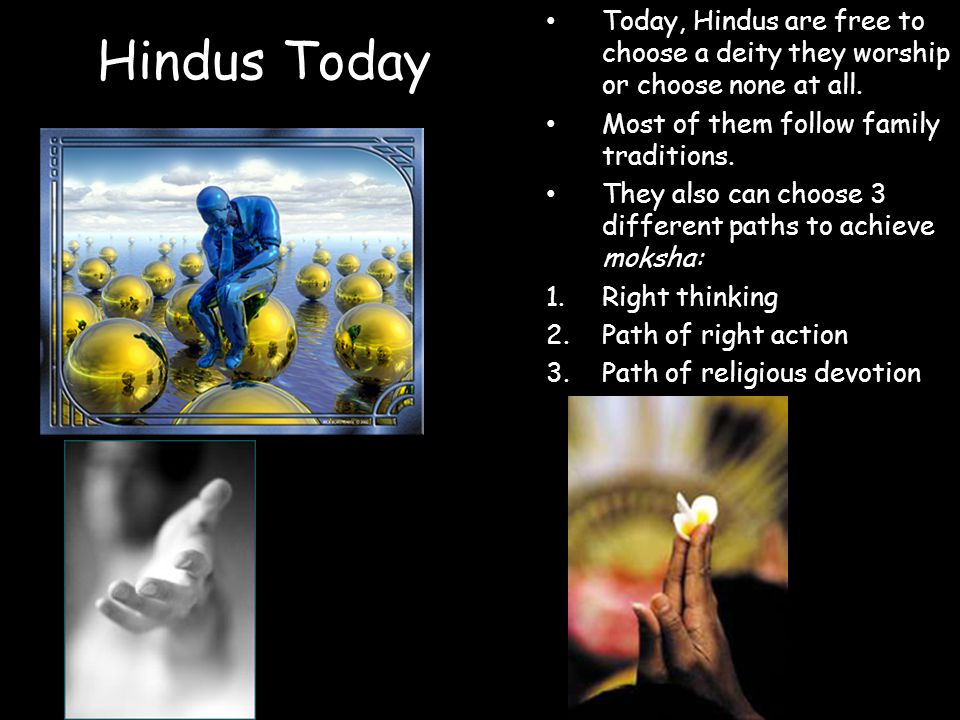 Hindus Today Today, Hindus are free to choose a deity they worship or choose none at all. Most of them follow family traditions. They also can choose
