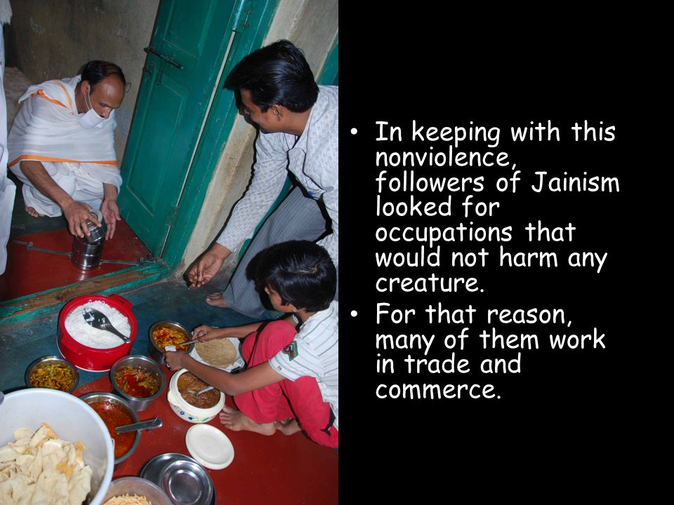 In keeping with this nonviolence, followers of Jainism looked for occupations that would not harm any creature. For that reason, many of them work in