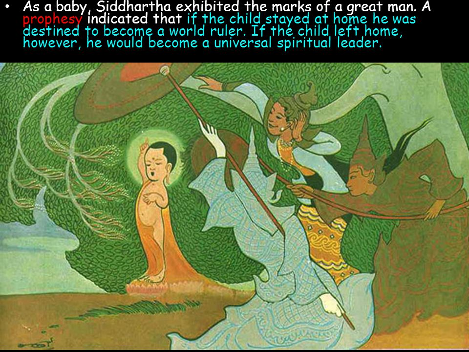 As a baby, Siddhartha exhibited the marks of a great man. A prophesy indicated that if the child stayed at home he was destined to become a world rule