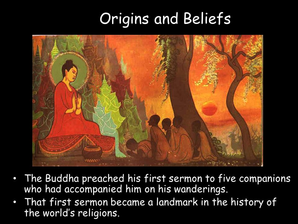 Origins and Beliefs The Buddha preached his first sermon to five companions who had accompanied him on his wanderings. That first sermon became a land