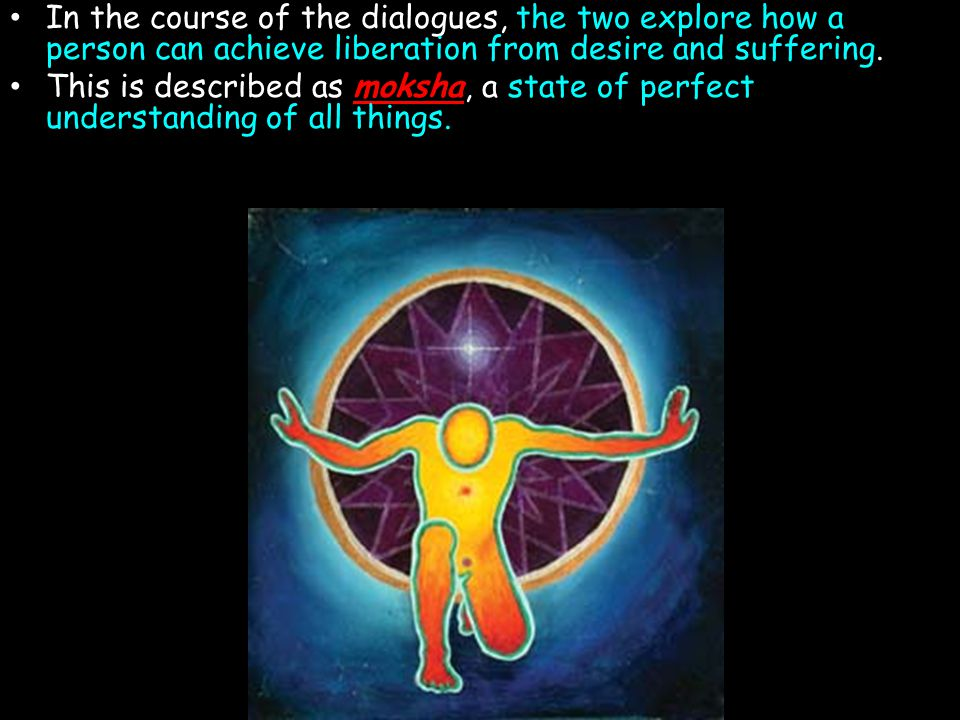 In the course of the dialogues, the two explore how a person can achieve liberation from desire and suffering. This is described as moksha, a state of