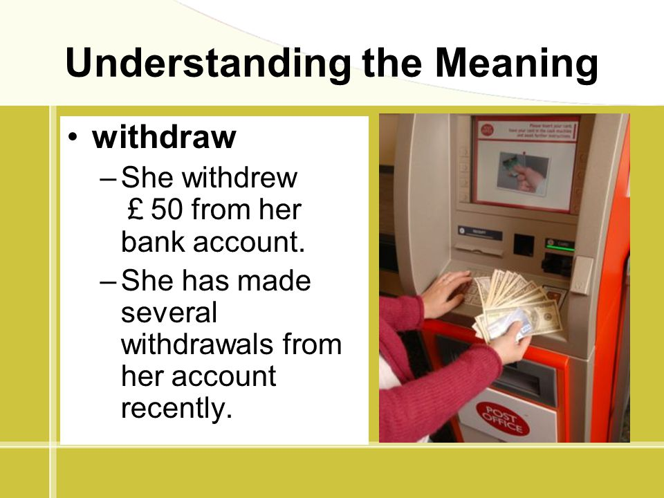 Understanding the Meaning withdraw –She withdrew £ 50 from her bank account. –She has made several withdrawals from her account recently.