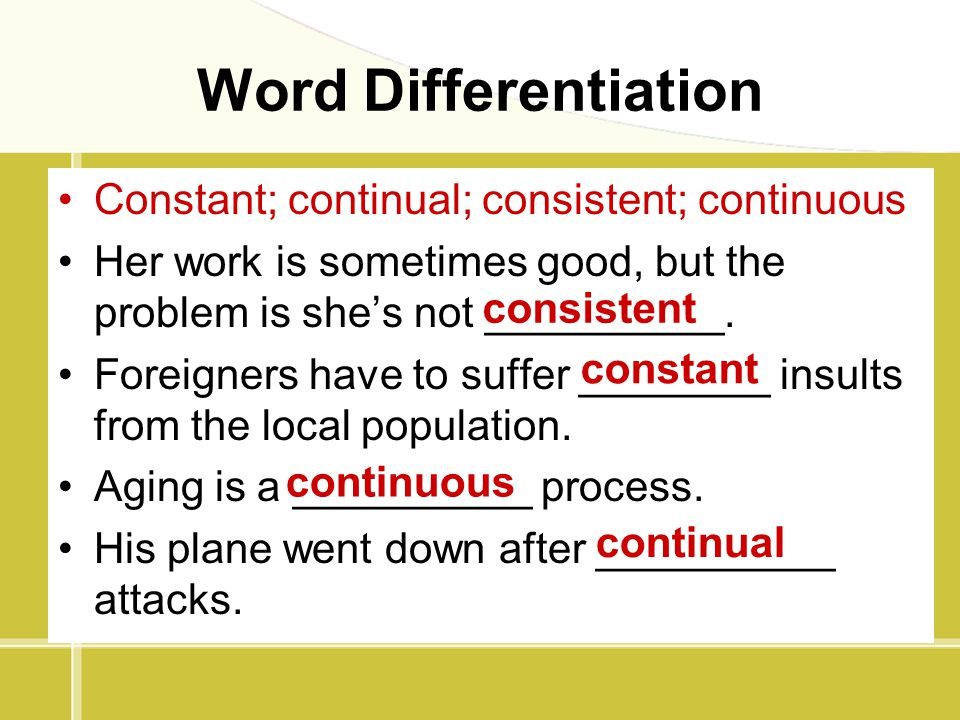 Word Differentiation Constant; continual; consistent; continuous Her work is sometimes good, but the problem is she's not __________. Foreigners have