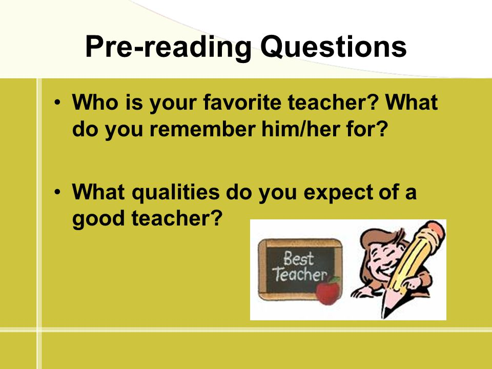Pre-reading Questions Who is your favorite teacher? What do you remember him/her for? What qualities do you expect of a good teacher?
