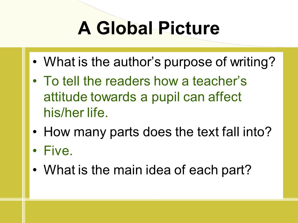 A Global Picture What is the author's purpose of writing? To tell the readers how a teacher's attitude towards a pupil can affect his/her life. How ma